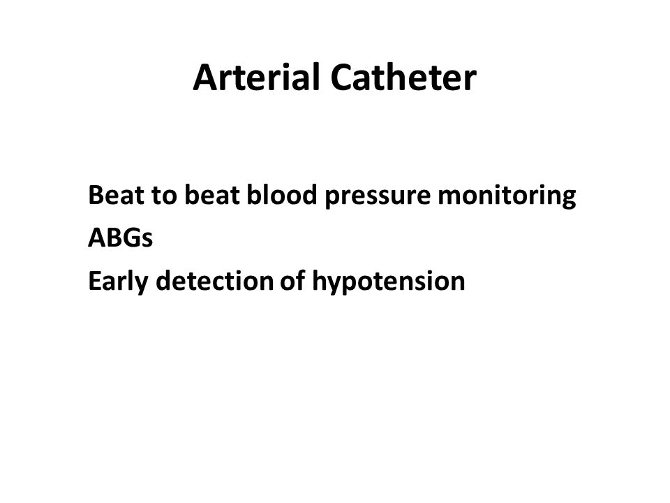 Arterial Catheter Beat to beat blood pressure monitoring ABGs