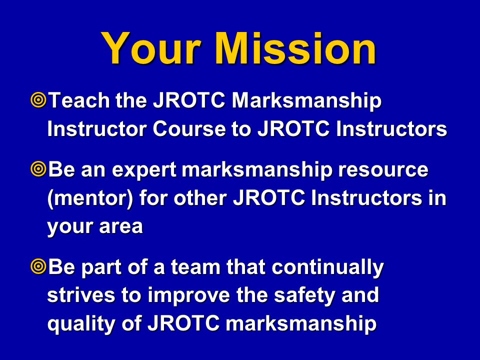 Your Mission Teach the JROTC Marksmanship Instructor Course to JROTC Instructors.