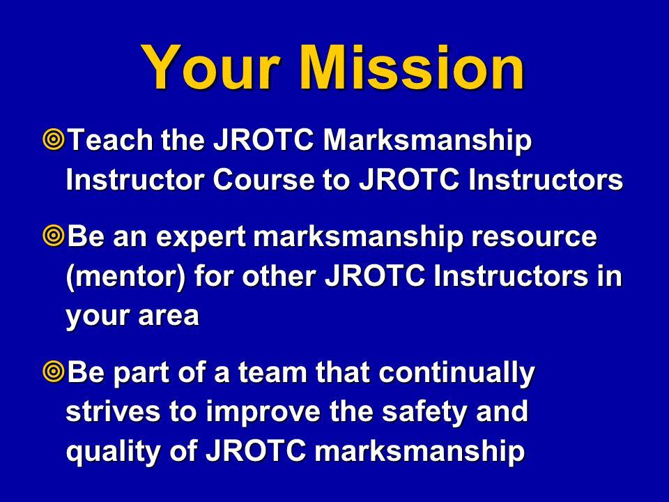 Your Mission Teach the JROTC Marksmanship Instructor Course to JROTC Instructors.