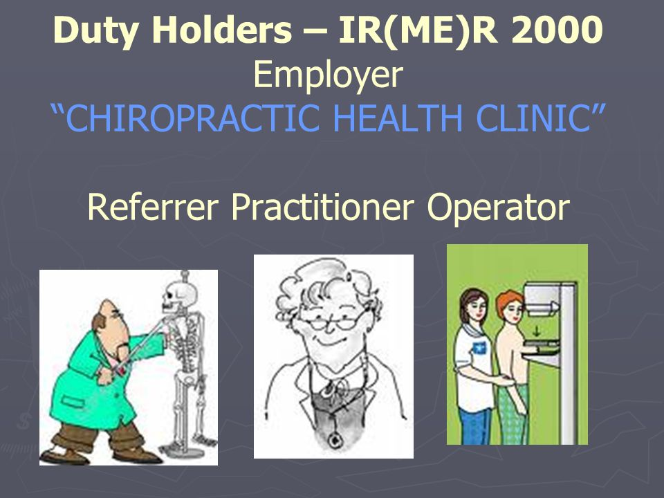 Duty Holders – IR(ME)R 2000 Employer CHIROPRACTIC HEALTH CLINIC Referrer Practitioner Operator