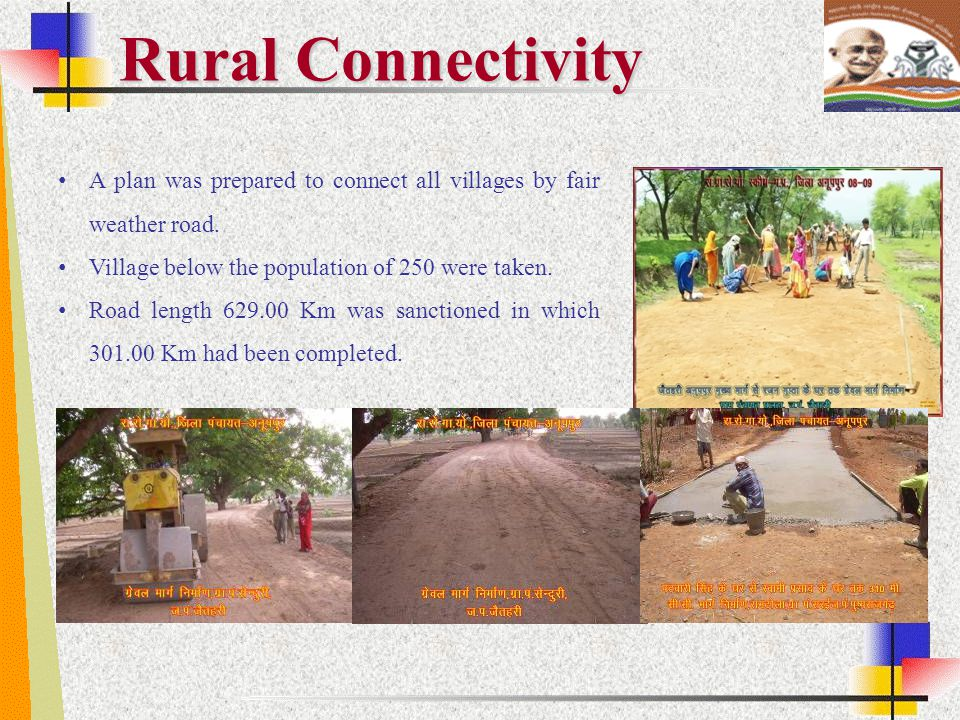 Rural Connectivity A plan was prepared to connect all villages by fair weather road. Village below the population of 250 were taken.