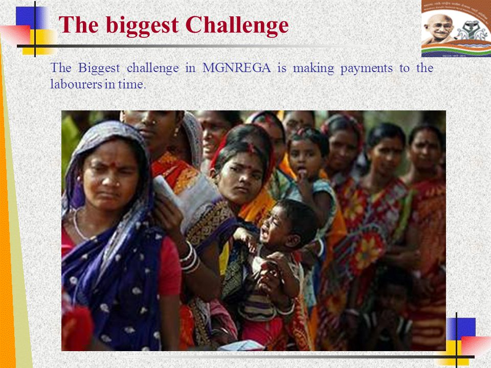 The biggest Challenge The Biggest challenge in MGNREGA is making payments to the labourers in time.