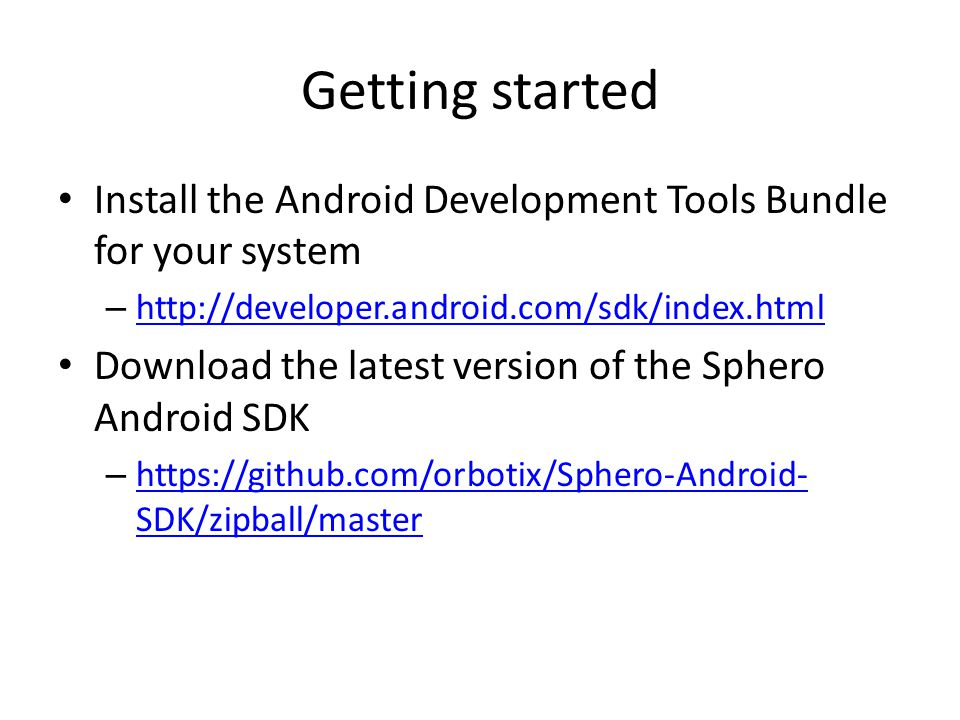 Getting started Install the Android Development Tools Bundle for your system. http://developer.android.com/sdk/index.html.