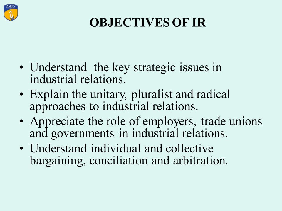 OBJECTIVES OF IR Understand the key strategic issues in industrial relations.