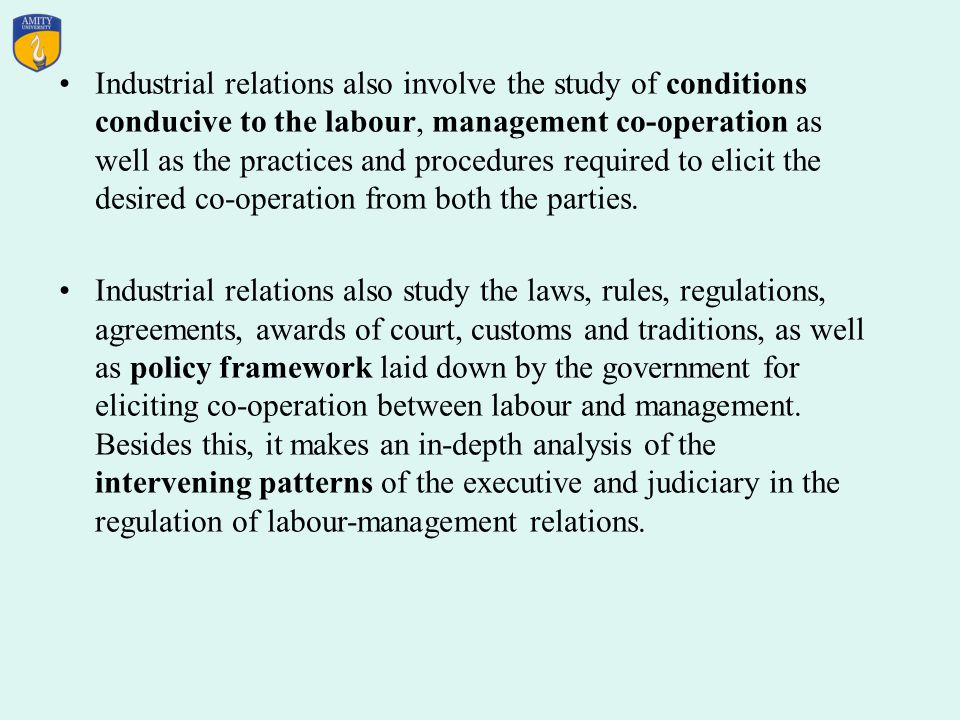 Industrial relations also involve the study of conditions conducive to the labour, management co-operation as well as the practices and procedures required to elicit the desired co-operation from both the parties.