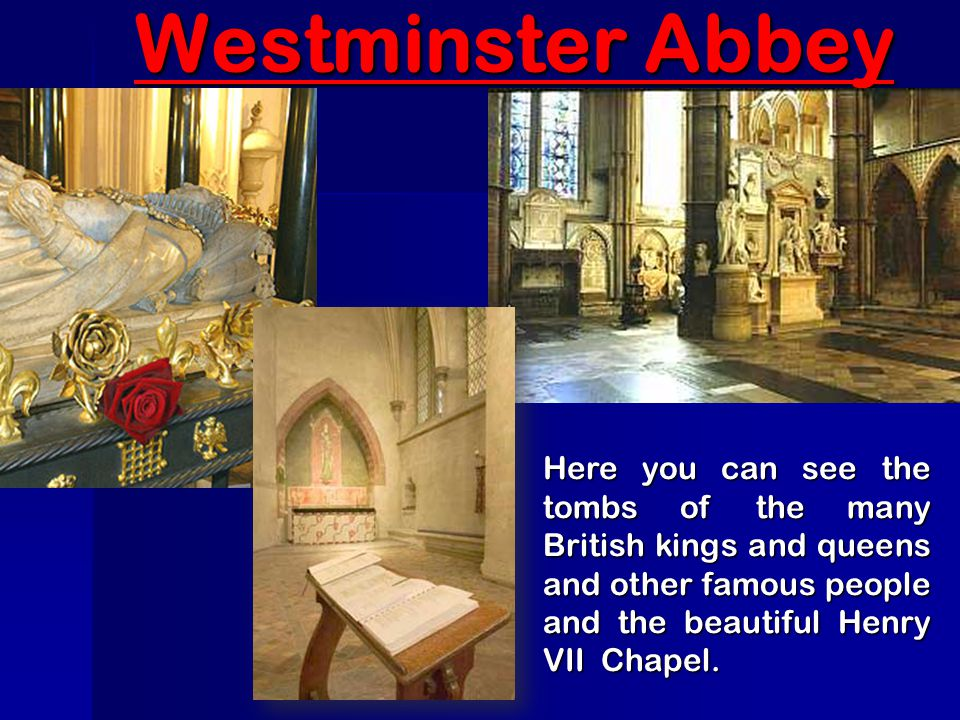 Westminster Abbey Here you can see the tombs of the many British kings and queens and other famous people and the beautiful Henry VII Chapel.