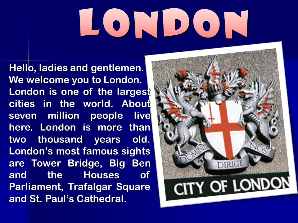 London Hello, ladies and gentlemen. We welcome you to London.