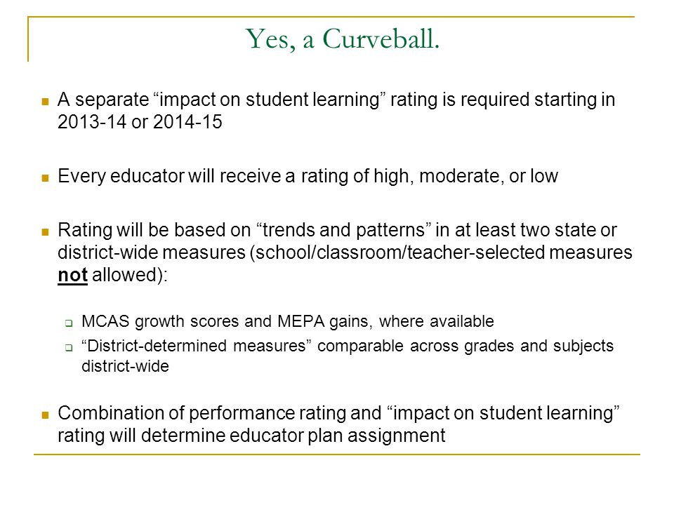 Yes, a Curveball. A separate impact on student learning rating is required starting in 2013-14 or 2014-15.