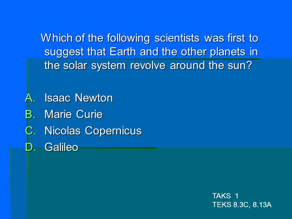 Which of the following scientists was first to suggest that Earth and the other planets in the solar system revolve around the sun