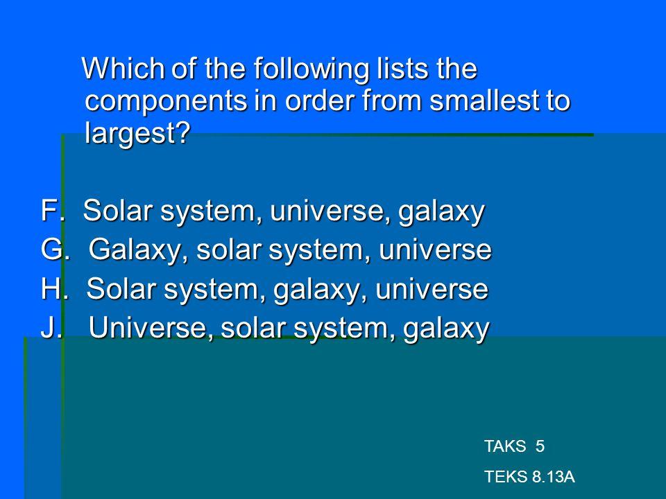 F. Solar system, universe, galaxy G. Galaxy, solar system, universe