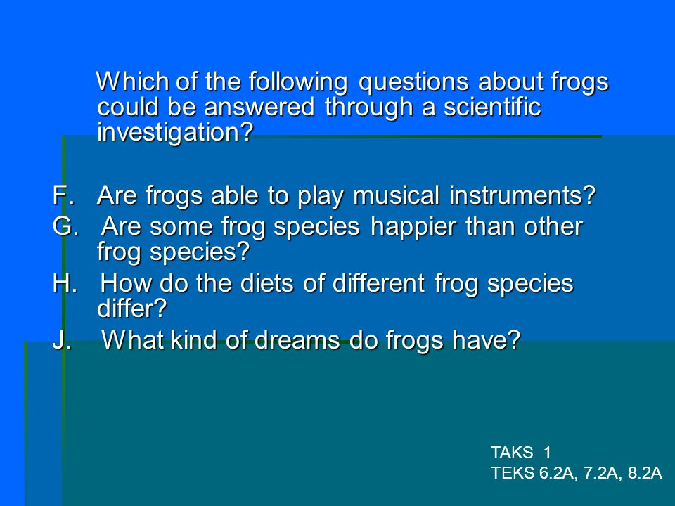 F. Are frogs able to play musical instruments