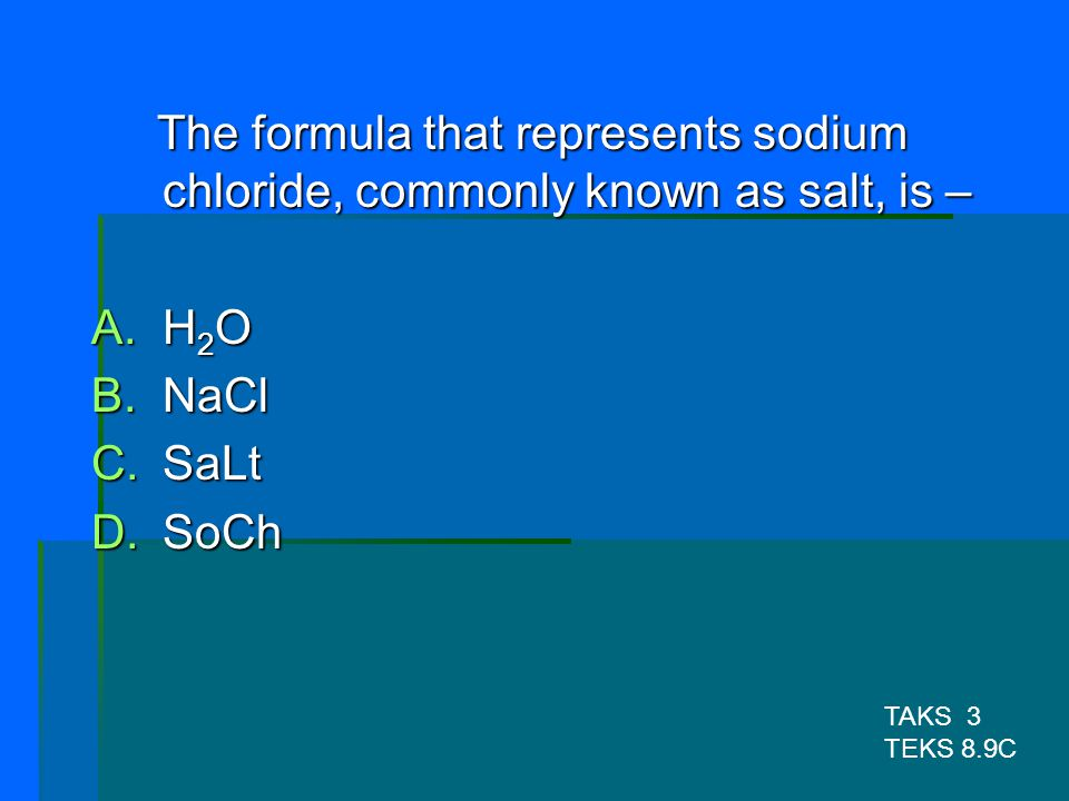 The formula that represents sodium chloride, commonly known as salt, is –