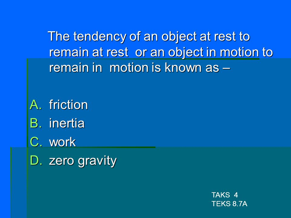 The tendency of an object at rest to remain at rest or an object in motion to remain in motion is known as –