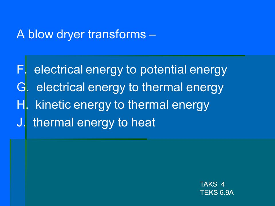 A blow dryer transforms – F. electrical energy to potential energy