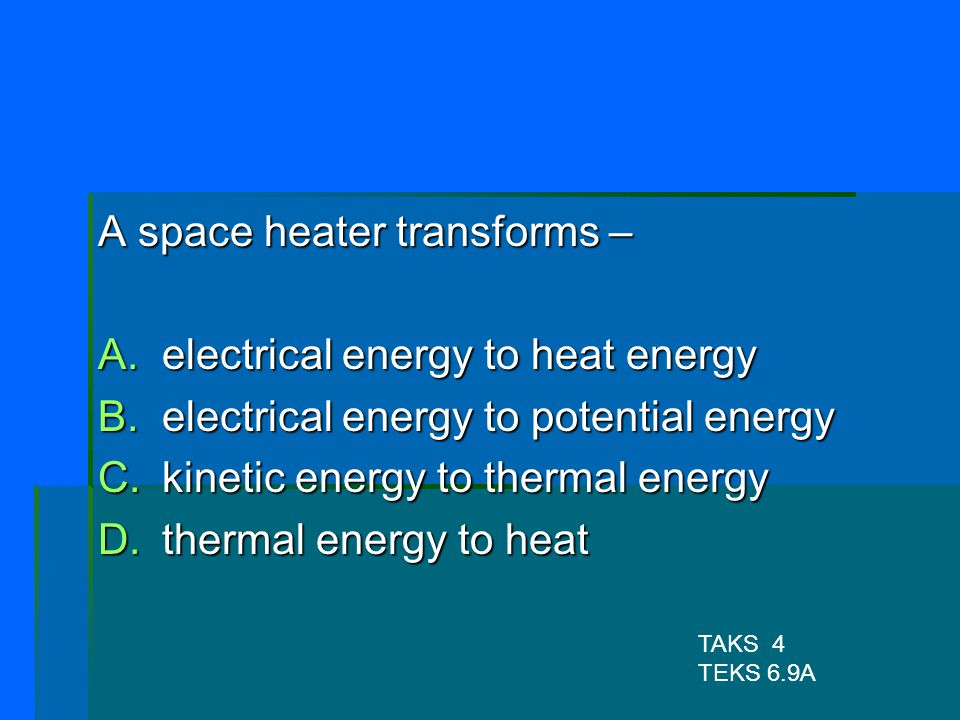 A space heater transforms – electrical energy to heat energy