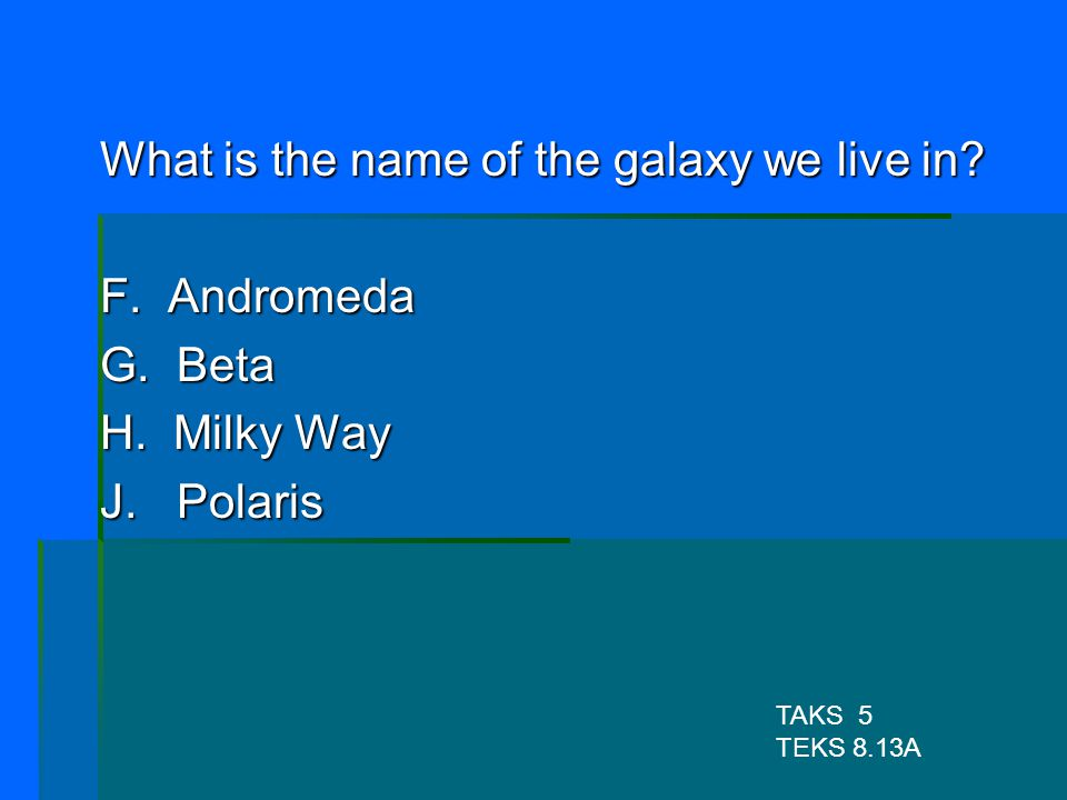 What is the name of the galaxy we live in F. Andromeda G. Beta