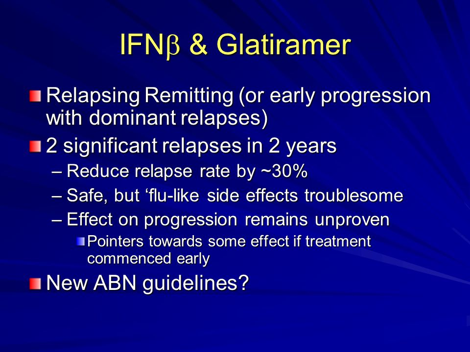 IFN & Glatiramer Relapsing Remitting (or early progression with dominant relapses) 2 significant relapses in 2 years.