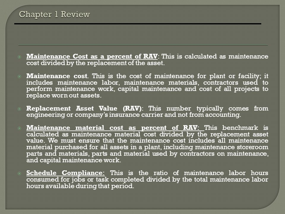 Chapter 1 Review Maintenance Cost as a percent of RAV: This is calculated as maintenance cost divided by the replacement of the asset.