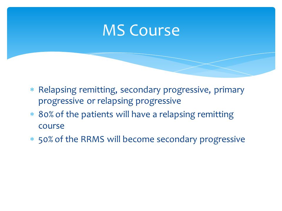 MS Course Relapsing remitting, secondary progressive, primary progressive or relapsing progressive.