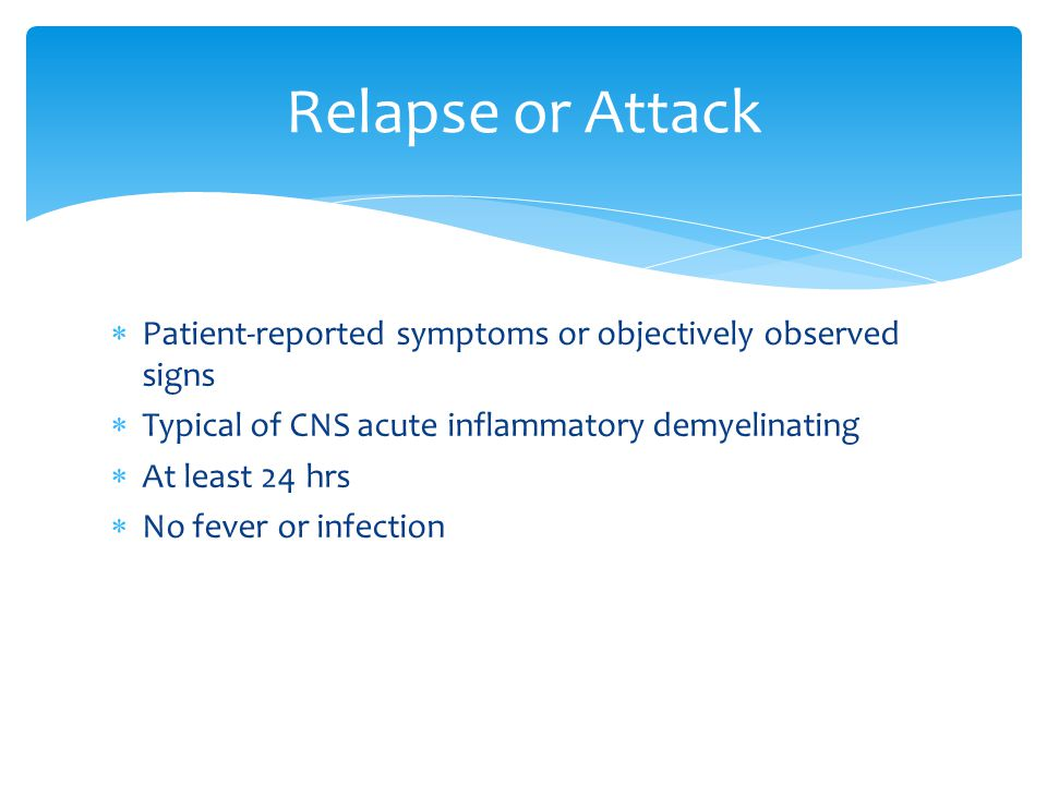 Relapse or Attack Patient-reported symptoms or objectively observed signs. Typical of CNS acute inflammatory demyelinating.