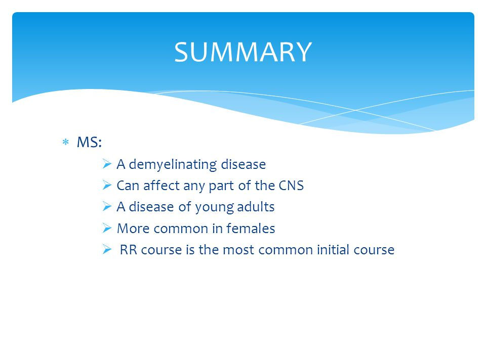 SUMMARY MS: A demyelinating disease Can affect any part of the CNS