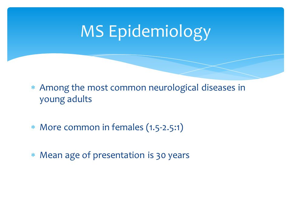 MS Epidemiology Among the most common neurological diseases in young adults. More common in females (1.5-2.5:1)