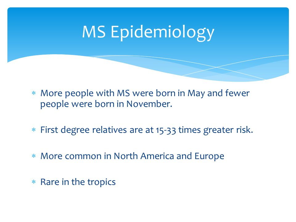 MS Epidemiology More people with MS were born in May and fewer people were born in November. First degree relatives are at 15-33 times greater risk.