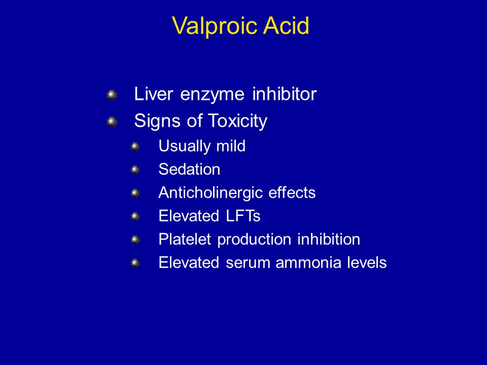 Valproic Acid Liver enzyme inhibitor Signs of Toxicity Usually mild