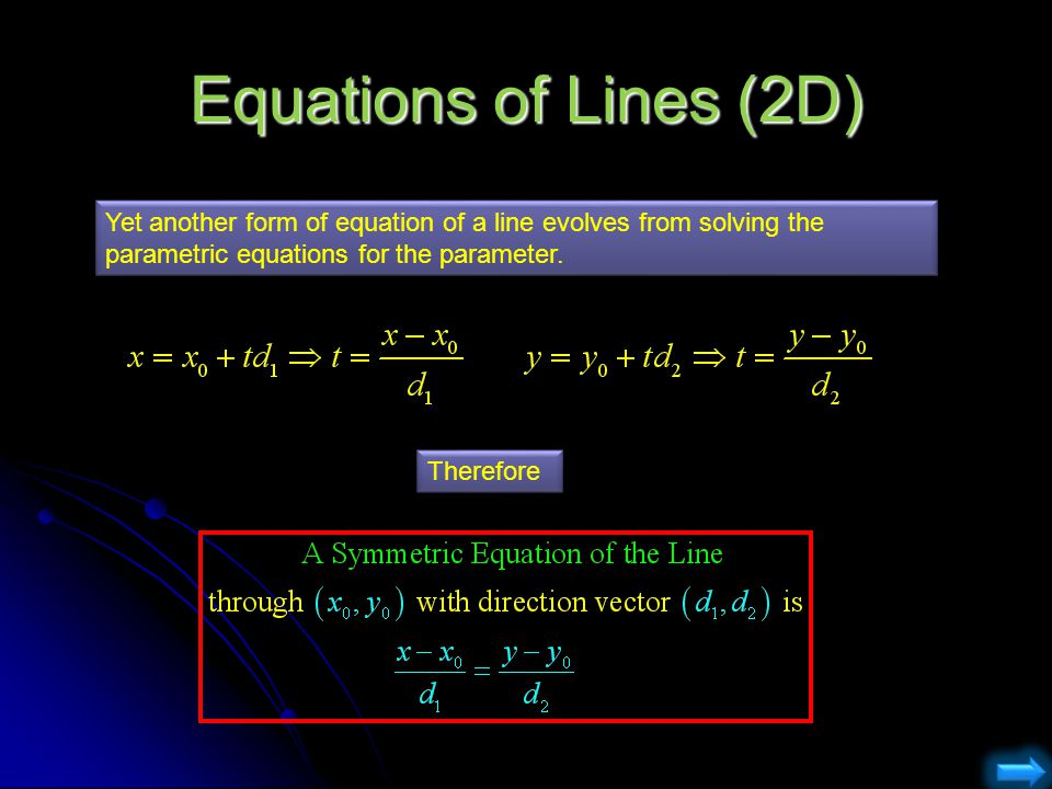 Equations of Lines (2D) Yet another form of equation of a line evolves from solving the parametric equations for the parameter.