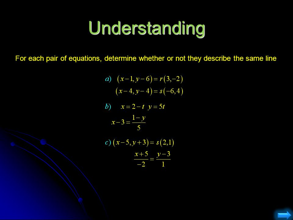 Understanding For each pair of equations, determine whether or not they describe the same line