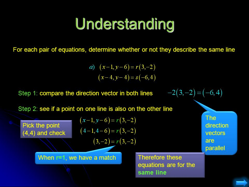 Understanding For each pair of equations, determine whether or not they describe the same line. Step 1: compare the direction vector in both lines.