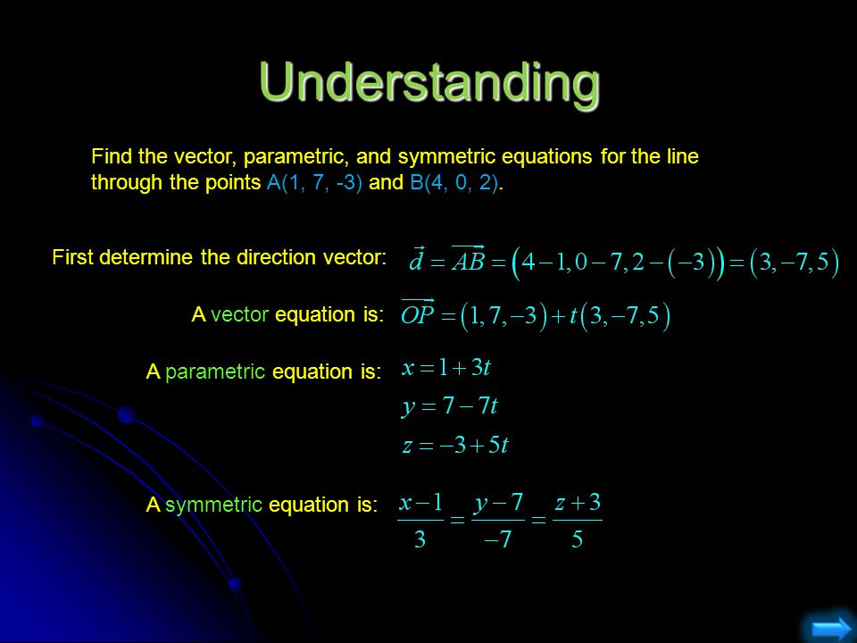 Understanding Find the vector, parametric, and symmetric equations for the line through the points A(1, 7, -3) and B(4, 0, 2).