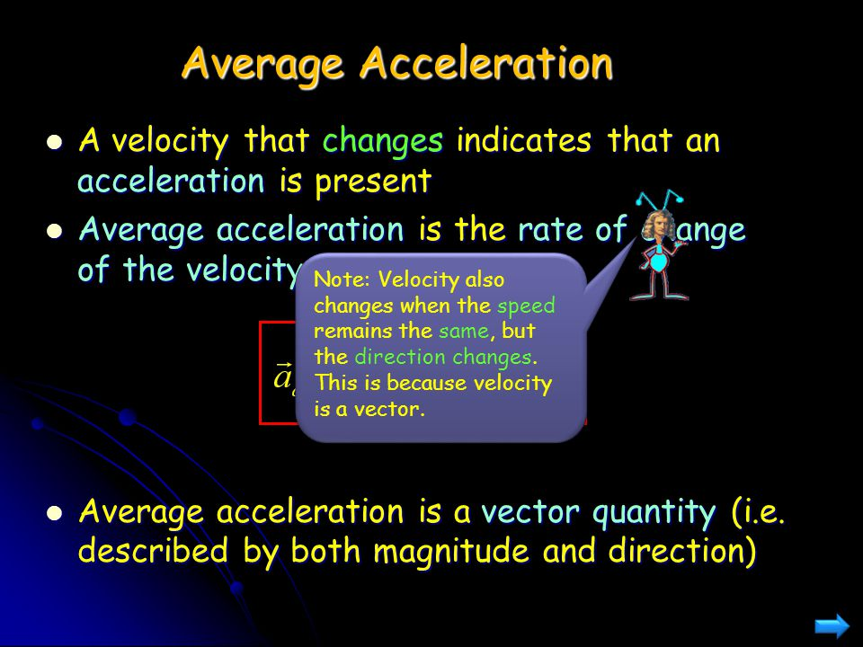 Average Acceleration A velocity that changes indicates that an acceleration is present. Average acceleration is the rate of change of the velocity.