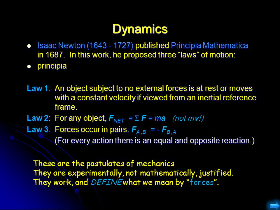 Dynamics Isaac Newton (1643 - 1727) published Principia Mathematica in 1687. In this work, he proposed three laws of motion: