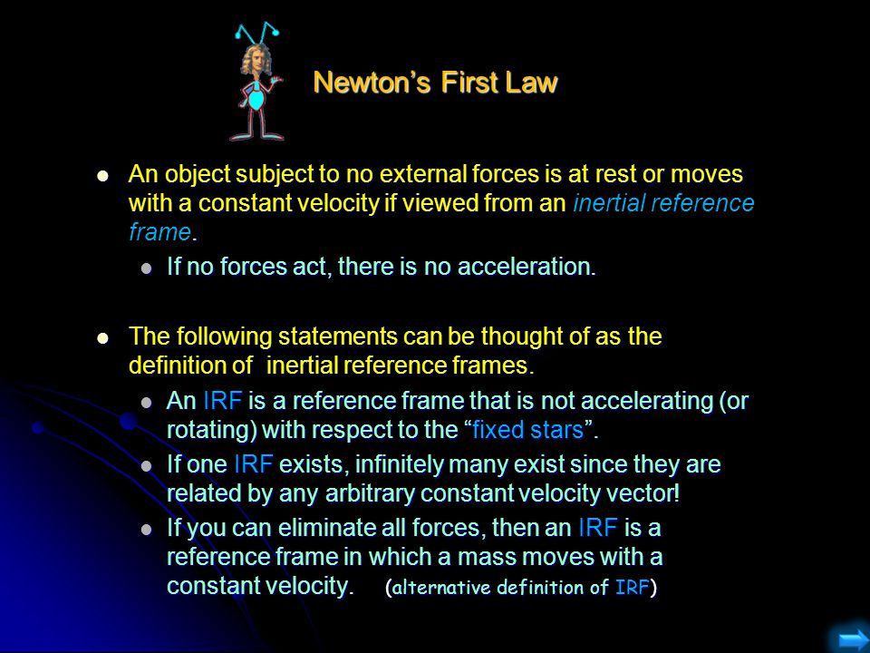 Newton's First Law An object subject to no external forces is at rest or moves with a constant velocity if viewed from an inertial reference frame.