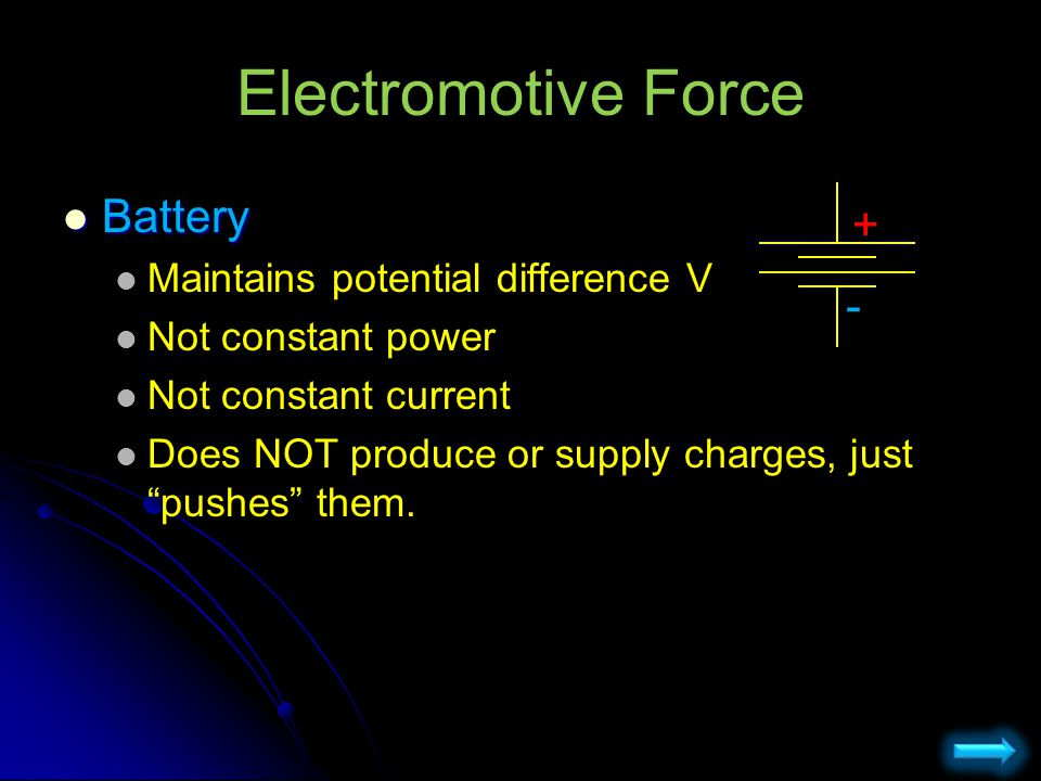 Electromotive Force Battery + - Maintains potential difference V