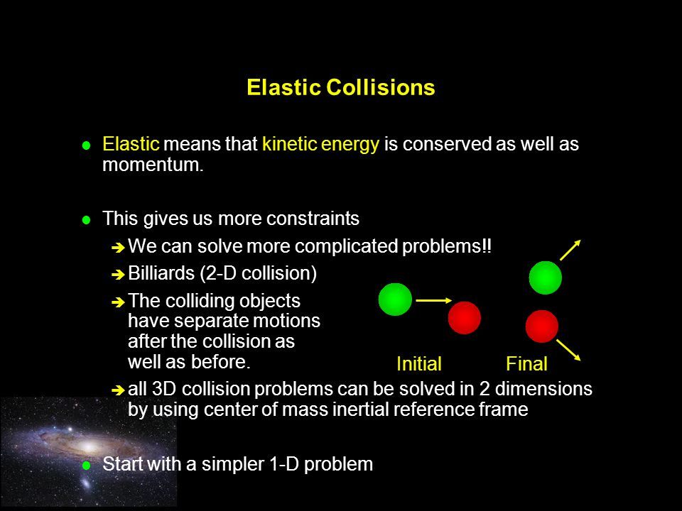 Elastic Collisions Elastic means that kinetic energy is conserved as well as momentum. This gives us more constraints.