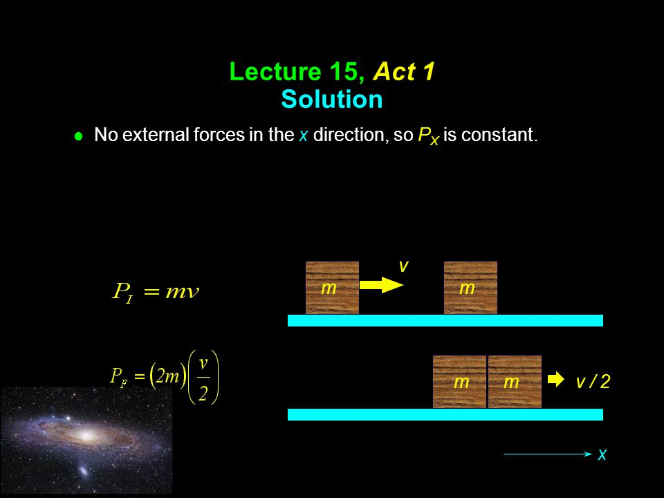 Lecture 15, Act 1 Solution No external forces in the x direction, so PX is constant. v. m. m. m.