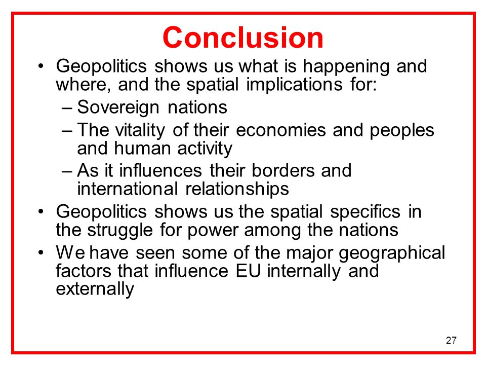 Conclusion Geopolitics shows us what is happening and where, and the spatial implications for: Sovereign nations.