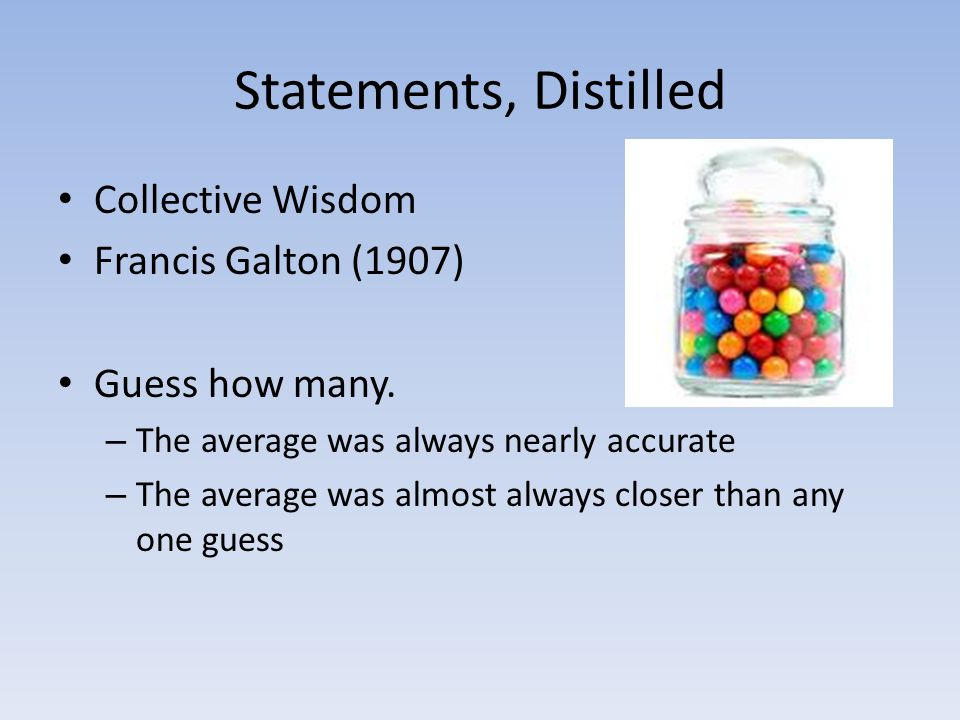 Statements, Distilled Collective Wisdom Francis Galton (1907)
