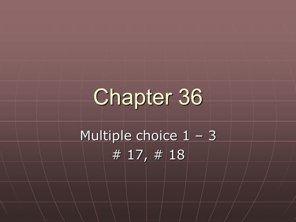 Chapter 36 Multiple choice 1 – 3 # 17, # 18