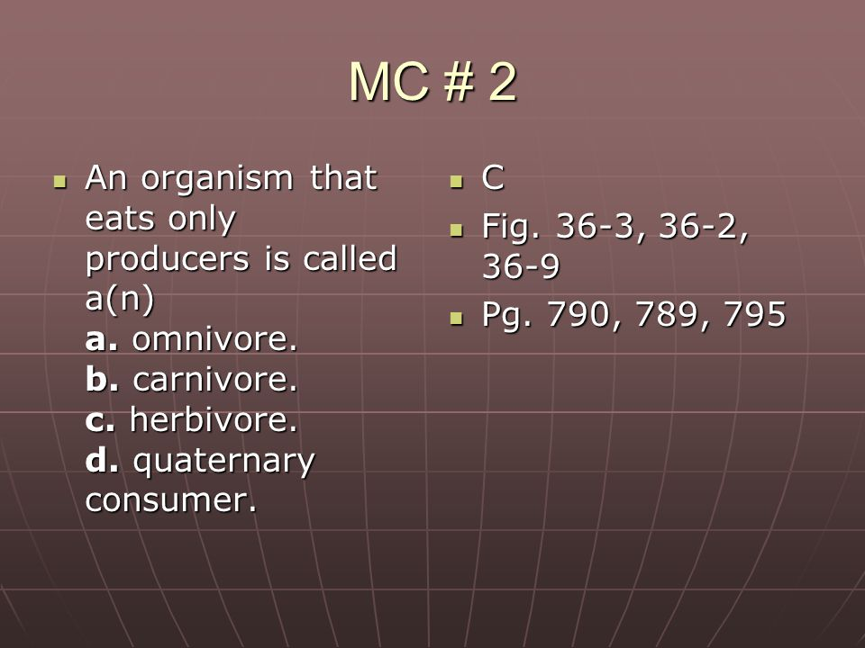 MC # 2 An organism that eats only producers is called a(n) a. omnivore. b. carnivore. c. herbivore. d. quaternary consumer.