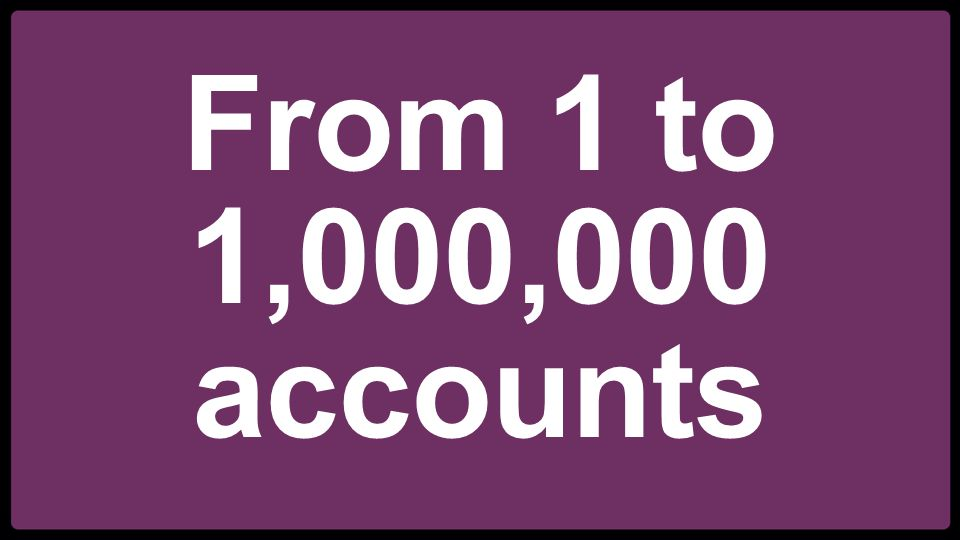 From 1 to 1,000,000 accounts
