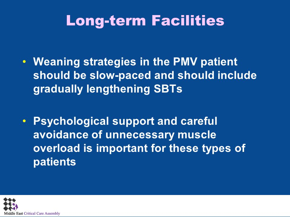 Long-term Facilities Weaning strategies in the PMV patient should be slow-paced and should include gradually lengthening SBTs.