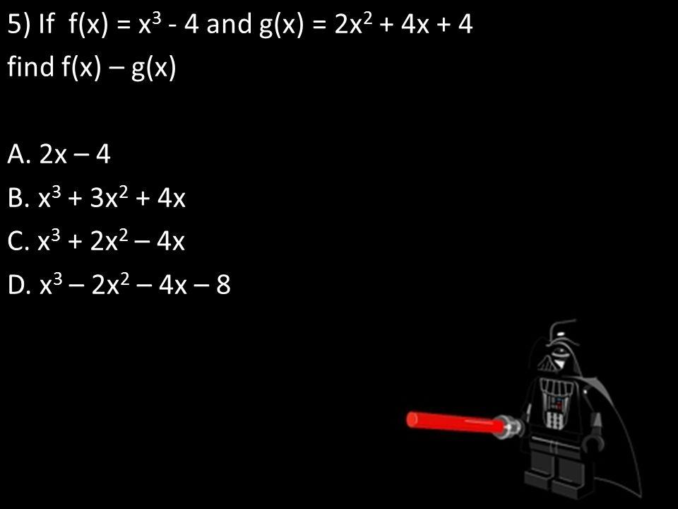 5) If f(x) = x3 - 4 and g(x) = 2x2 + 4x + 4 find f(x) – g(x) A