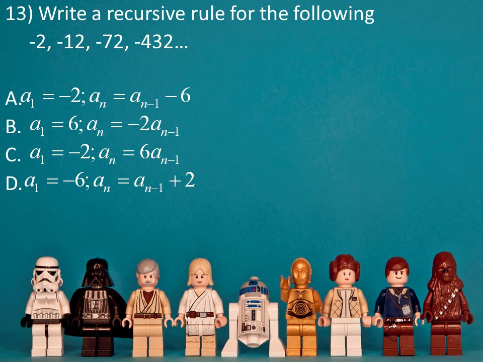 13) Write a recursive rule for the following -2, -12, -72, -432… A. B