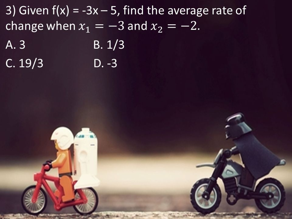 3) Given f(x) = -3x – 5, find the average rate of change when 𝑥 1 =−3 and 𝑥 2 =−2.