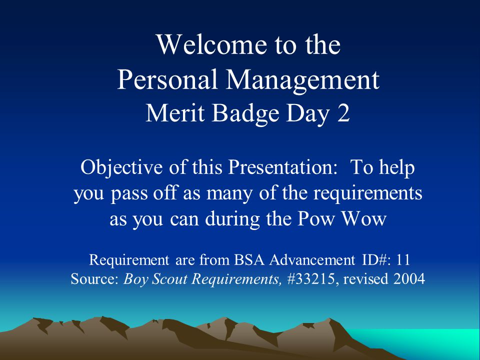 Welcome to the Personal Management Merit Badge Day 2 Objective of this Presentation: To help you pass off as many of the requirements as you can during the Pow Wow Requirement are from BSA Advancement ID#: 11 Source: Boy Scout Requirements, #33215, revised 2004