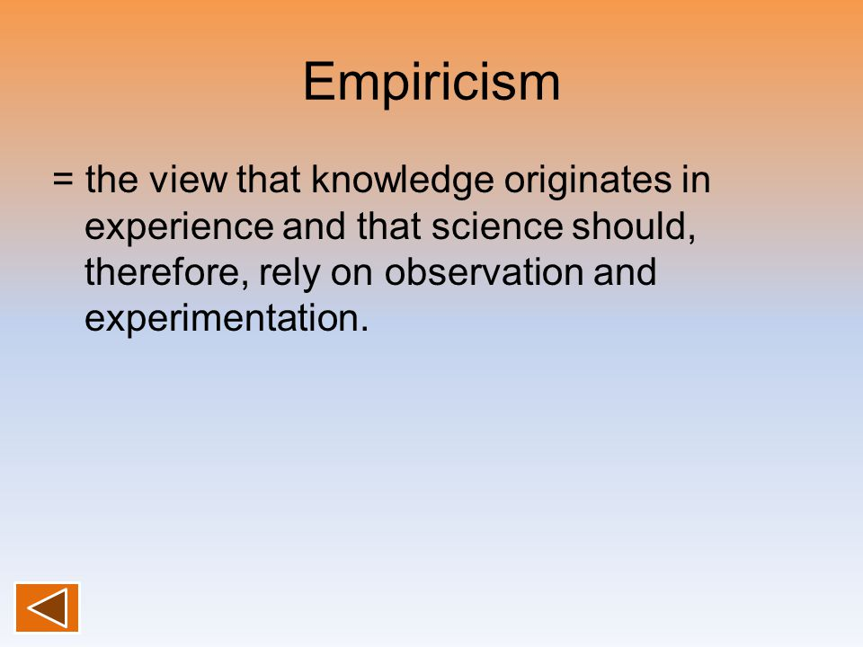 Empiricism = the view that knowledge originates in experience and that science should, therefore, rely on observation and experimentation.