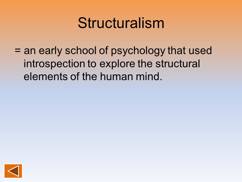 Structuralism = an early school of psychology that used introspection to explore the structural elements of the human mind.